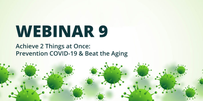 Webinar 9 – Achieve 2 Things at Once: Prevention COVID-19 & Beat the Aging